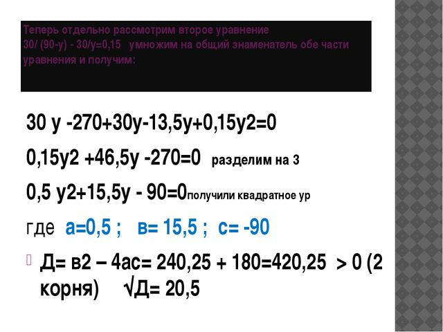Теперь отдельно рассмотрим второе уравнение 30/ (90-у) - 30/y=0,15 умножим на...