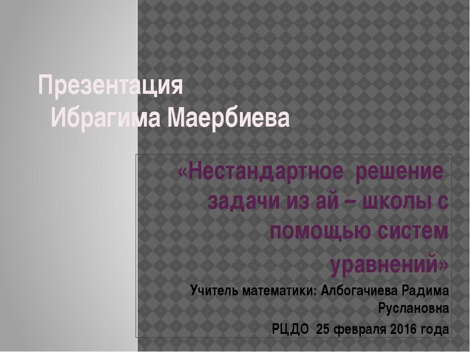 Презентация Ибрагима Маербиева «Нестандартное решение задачи из ай – школы с...