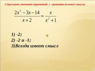 2.При каких значениях переменной х уравнение не имеет смысла: . 1) -2; 2) -2