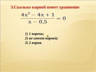 3.Сколько корней имеет уравнение 1) 1 корень; 2) не имеет корней; 3) 2 корня.