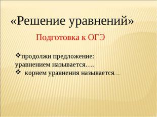 «Решение уравнений» Подготовка к ОГЭ продолжи предложение: уравнением называе