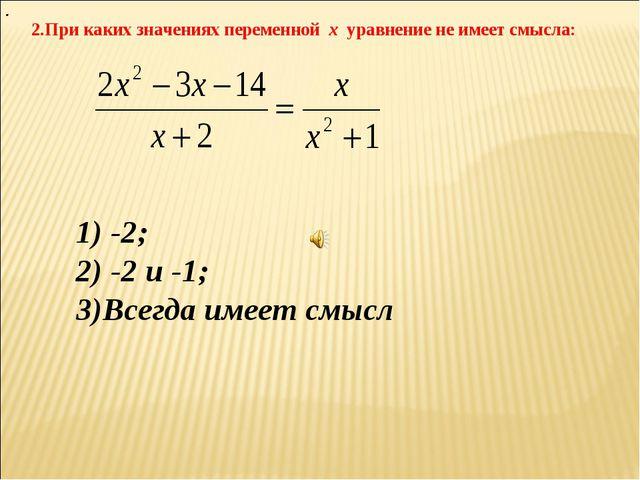 2.При каких значениях переменной х уравнение не имеет смысла: . 1) -2; 2) -2...