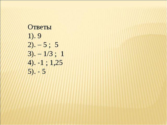 Ответы 1). 9 2). – 5 ; 5 3). – 1/3 ; 1 4). -1 ; 1,25 5). - 5