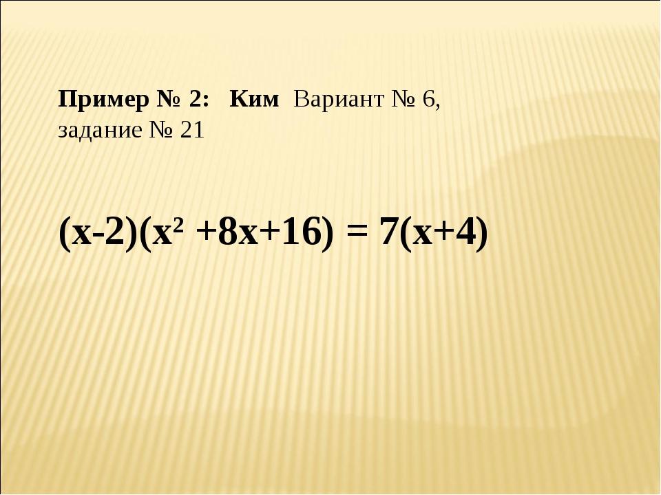 Пример № 2: Ким Вариант № 6, задание № 21 (х-2)(х2 +8х+16) = 7(х+4)