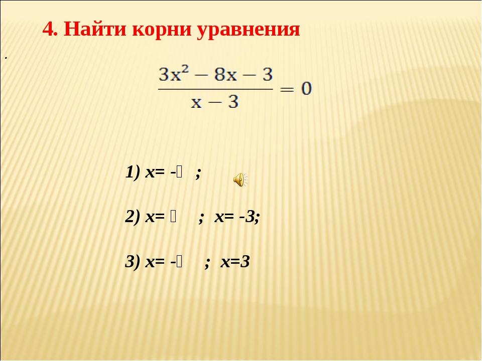 4. Найти корни уравнения . 1) х= -⅓; 2) х= ⅓ ; х= -3; 3) х= -⅓ ; х=3