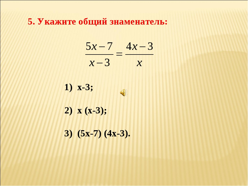 5. Укажите общий знаменатель: 1) х-3; 2) х (х-3); 3) (5х-7) (4х-3).