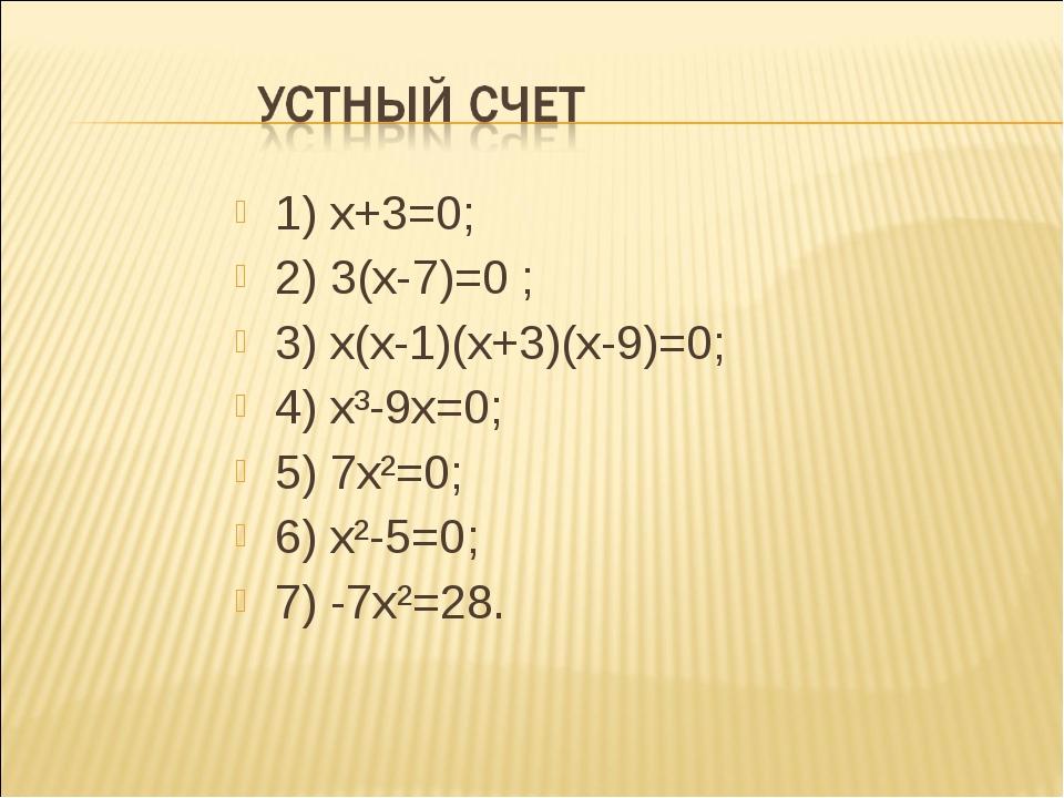 1) х+3=0; 2) 3(х-7)=0 ; 3) х(х-1)(х+3)(х-9)=0; 4) х³-9х=0; 5) 7х²=0; 6) х²-5=...