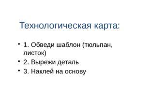 Технологическая карта: 1. Обведи шаблон (тюльпан, листок) 2. Вырежи деталь 3.