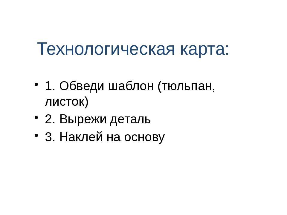 Технологическая карта: 1. Обведи шаблон (тюльпан, листок) 2. Вырежи деталь 3....