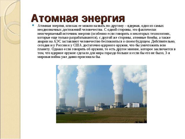 Атомная энергия Атомная энергия, или как ее можно назвать по-другому – ядерна...