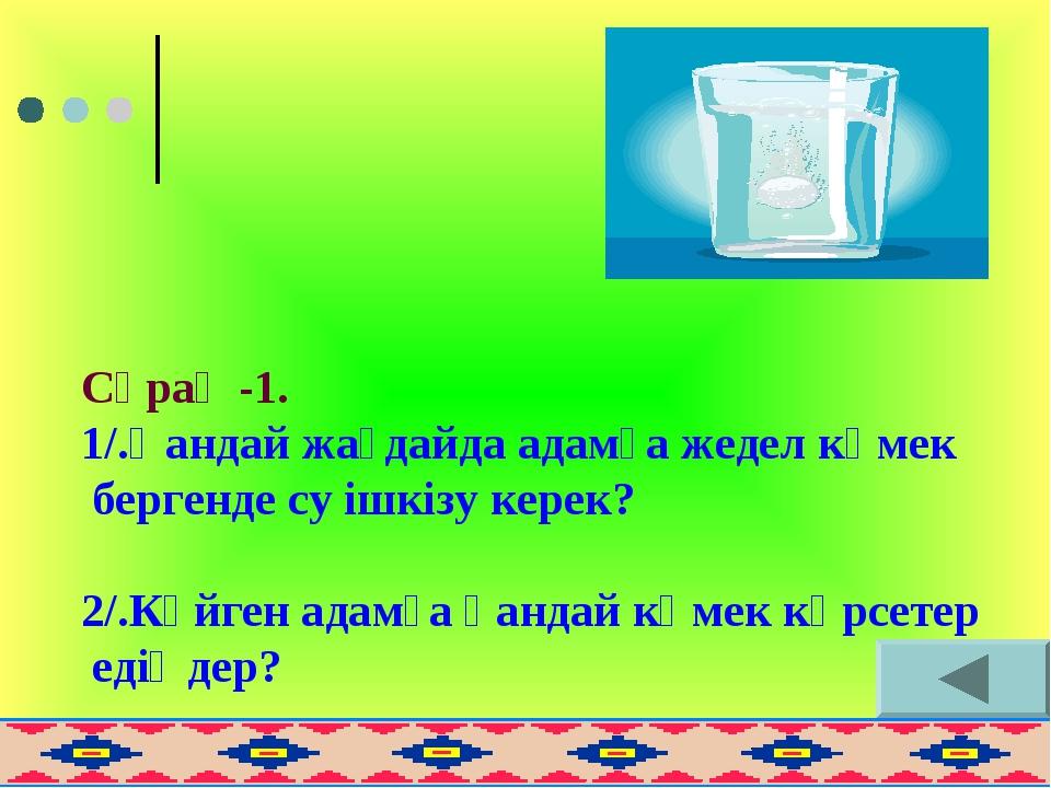 Сұрақ -1. 1/.Қандай жағдайда адамға жедел көмек бергенде су ішкізу керек? 2/....