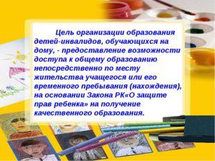 Цель организации образования детей-инвалидов, обучающихся на дому, - предост
