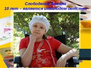 Слободяник Анжела 10 лет – является инвалидом детства