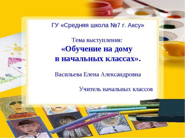 ГУ «Средняя школа №7 г. Аксу»  Тема выступления: «Обучение на дому в начальн...