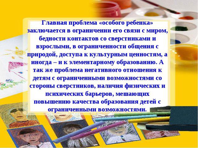 Главная проблема «особого ребенка» заключается в ограничении его связи с миро...