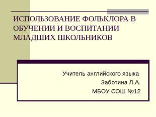 ИСПОЛЬЗОВАНИЕ ФОЛЬКЛОРА В ОБУЧЕНИИ И ВОСПИТАНИИ МЛАДШИХ ШКОЛЬНИКОВ Учитель ан
