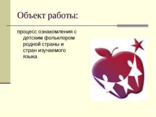 Объект работы: процесс ознакомления с детским фольклором родной страны и стра