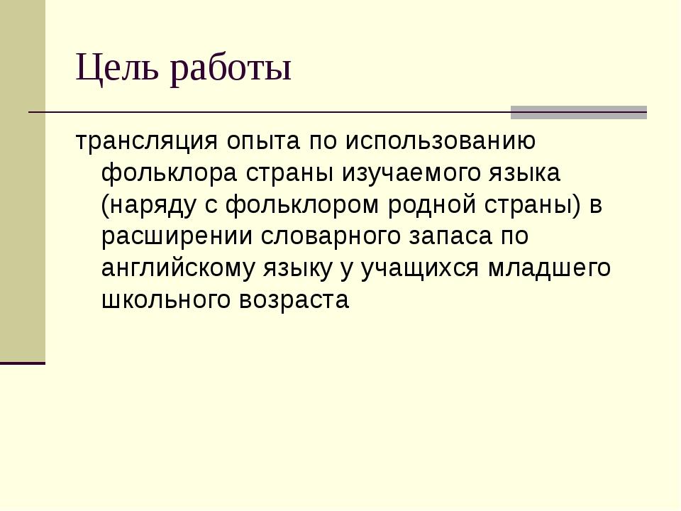 Цель работы трансляция опыта по использованию фольклора страны изучаемого язы...