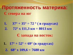 С севера на юг Протяженность материка: 1. 37° + 35° = 72 ° ( в градусах) 2. 7