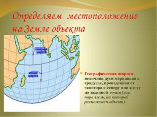 Определяем местоположение на Земле объекта Географическая широта - величина д