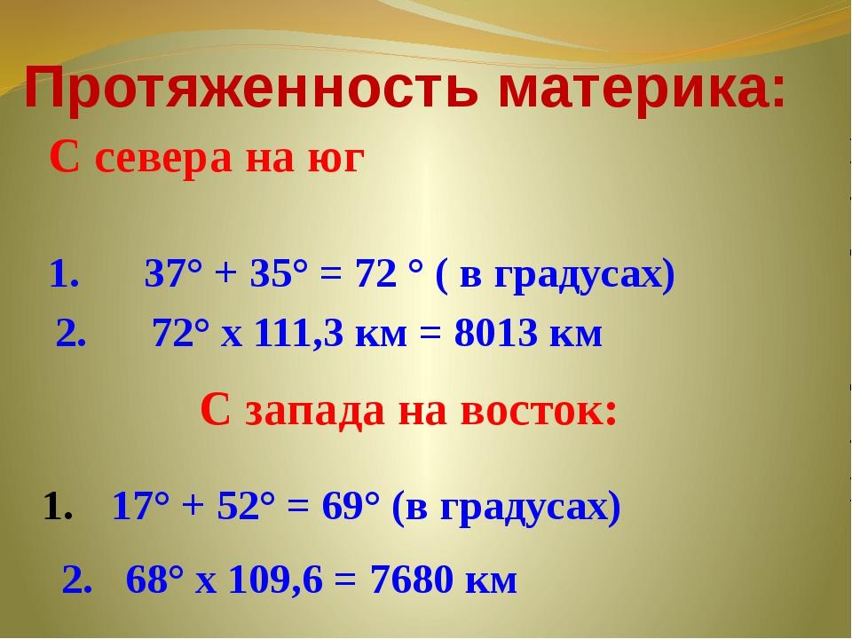 С севера на юг Протяженность материка: 1. 37° + 35° = 72 ° ( в градусах) 2. 7...