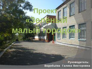 Проект «Зелёный малый городок» Руководитель: Воробьёва Галина Викторовна