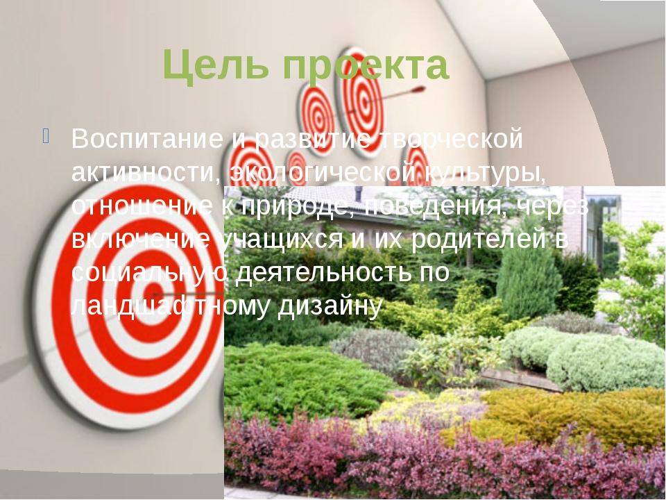 Цель проекта Воспитание и развитие творческой активности, экологической культ...