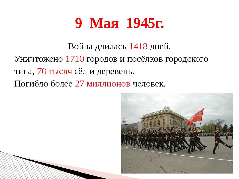 Война длилась 1418 дней. Уничтожено 1710 городов и посёлков городского типа,...