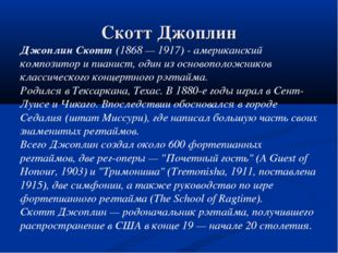 Скотт Джоплин Джоплин Скотт (1868 — 1917) - американский композитор и пианист