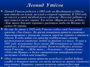 Леонид Утёсов Леонид Утесов родился в 1895 году на Молдаванке в Одессе, вот о