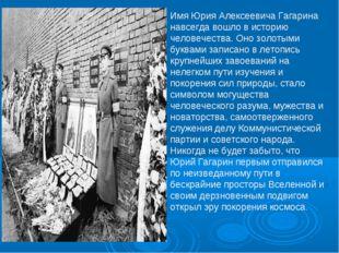 Имя Юрия Алексеевича Гагарина навсегда вошло в историю человечества. Оно золо