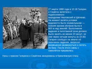 27 марта1968 годав 10:18 Гагарин и Серёгин взлетели с подмосковного аэродро