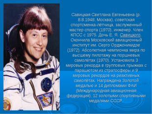 СавицкаяСветлана Евгеньевна (р. 8.8.1948, Москва), советская спортсменка-лёт