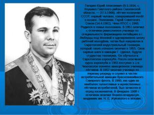 ГагаринЮрий Алексеевич (9.3.1934, с. Клушино Гжатского района Смоленской обл