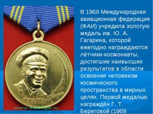 В 1968 Международная авиационная федерация (ФАИ) учредила золотую медаль им.