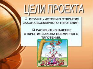 ИЗУЧИТЬ ИСТОРИЮ ОТКРЫТИЯ ЗАКОНА ВСЕМИРНОГО ТЯГОТЕНИЯ; РАСКРЫТЬ ЗНАЧЕНИЕ ОТКР