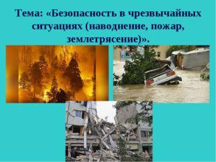 Тема: «Безопасность в чрезвычайных ситуациях (наводнение, пожар, землетрясени