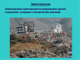 Землетрясения характеризуются разрушением зданий, сооружений, пожарами и чело