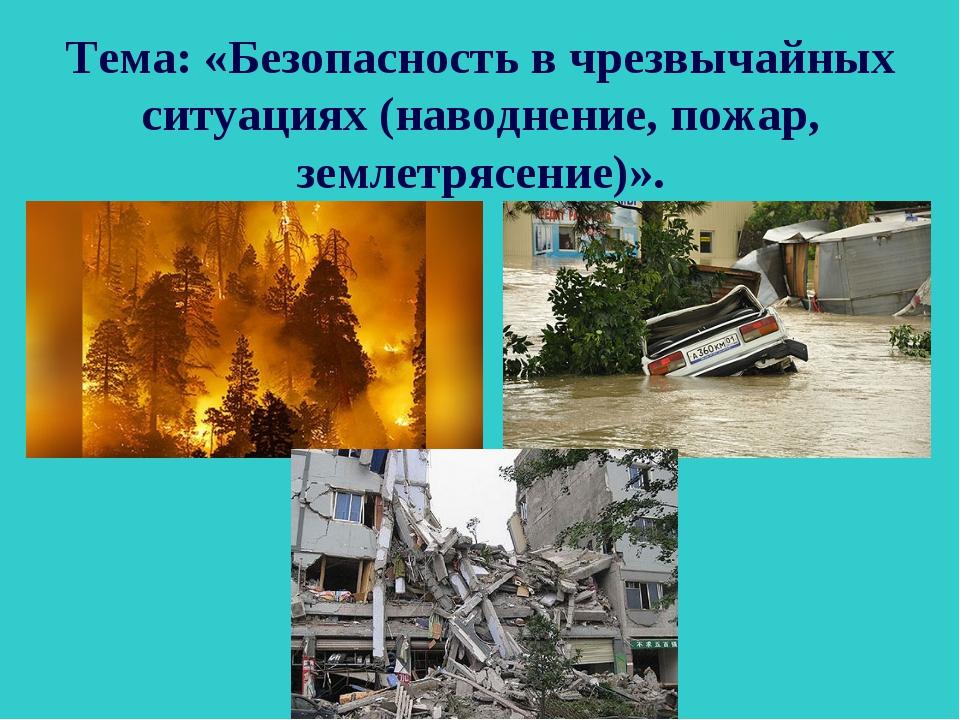 Тема: «Безопасность в чрезвычайных ситуациях (наводнение, пожар, землетрясени...