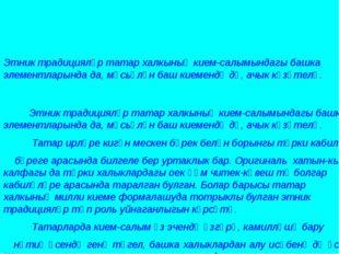Этник традицияләр татар халкының кием-салымындагы башка элементларында да, м
