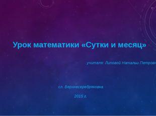 Урок математики «Сутки и месяц» учителя: Липовой Натальи Петровны сл. Верхне