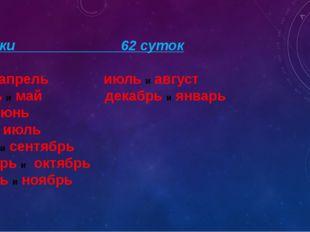 61 сутки 62 суток март и апрель июль и август апрель и май декабрь и январь