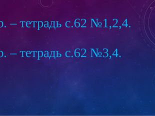 1 вар. – тетрадь с.62 №1,2,4. 2 вар. – тетрадь с.62 №3,4.