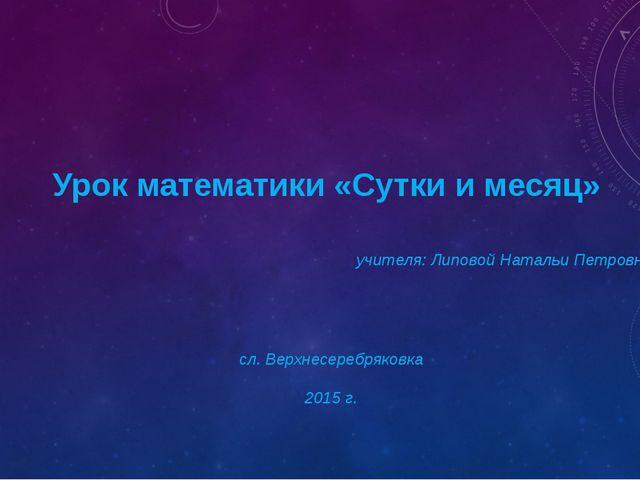 Урок математики «Сутки и месяц» учителя: Липовой Натальи Петровны сл. Верхне...