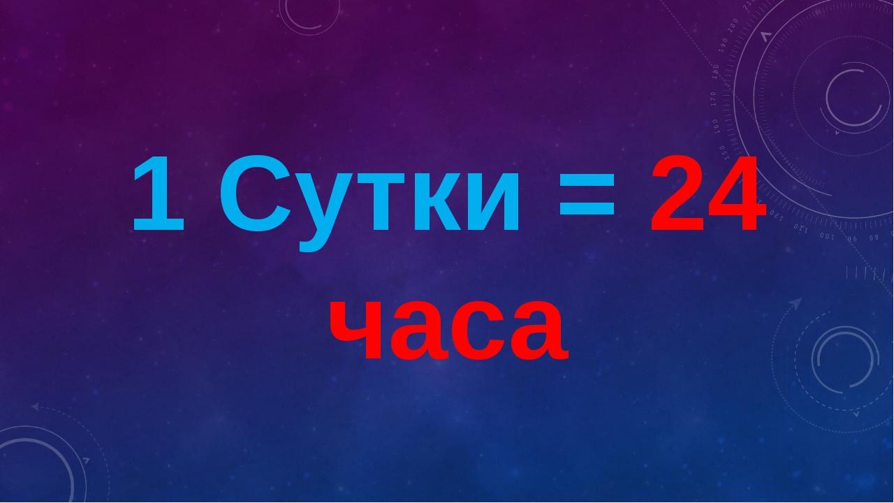 1 Сутки = 24 часа