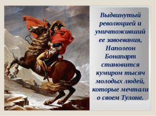 Выдвинутый революцией и уничтоживший ее завоевания, Наполеон Бонапарт станови