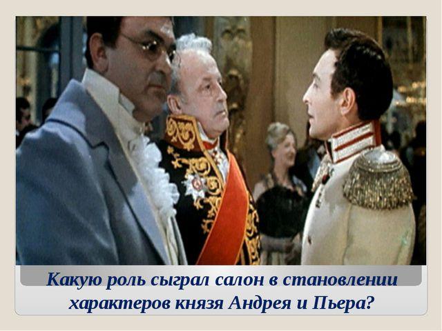 Какую роль сыграл салон в становлении характеров князя Андрея и Пьера?