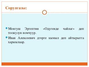 Сорулгазы: Монгуш Эргептин «Одугенде чайлаг» деп тоожузун номчуур. Иван Алекс