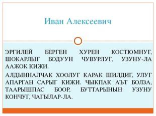 Иван Алексеевич ЭРГИЛЕЙ БЕРГЕН ХУРЕН КОСТЮМНУГ, ШОКАРЛЫГ БОДУУН ЧУВУРЛУГ, УЗУ