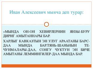 Иван Алексеевич мынча деп турар: «МЫНДА ОН-ОН ХЕВИРЛЕРНИН ЯНЗЫ-БУРУ ДИРИГ АМЫ